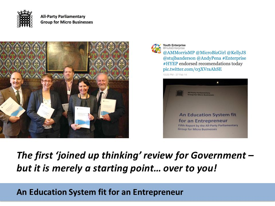 An Education System fit for an Entrepreneur The first 'joined up thinking' review for Government – but it is merely a starting point… over to you!