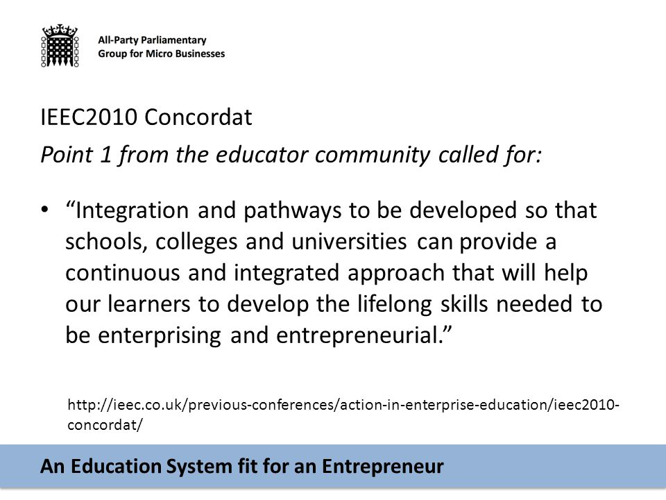 An Education System fit for an Entrepreneur IEEC2010 Concordat Point 1 from the educator community called for: Integration and pathways to be developed so that schools, colleges and universities can provide a continuous and integrated approach that will help our learners to develop the lifelong skills needed to be enterprising and entrepreneurial. http://ieec.co.uk/previous-conferences/action-in-enterprise-education/ieec2010- concordat/