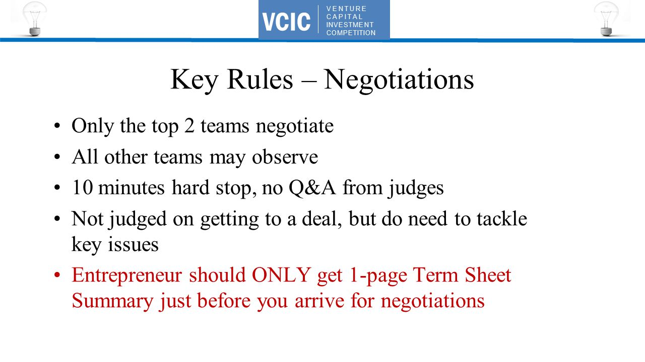 VENTURE CAPITAL INVESTMENT COMPETITION VCIC Key Rules – Negotiations Only the top 2 teams negotiate All other teams may observe 10 minutes hard stop, no Q&A from judges Not judged on getting to a deal, but do need to tackle key issues Entrepreneur should ONLY get 1-page Term Sheet Summary just before you arrive for negotiations