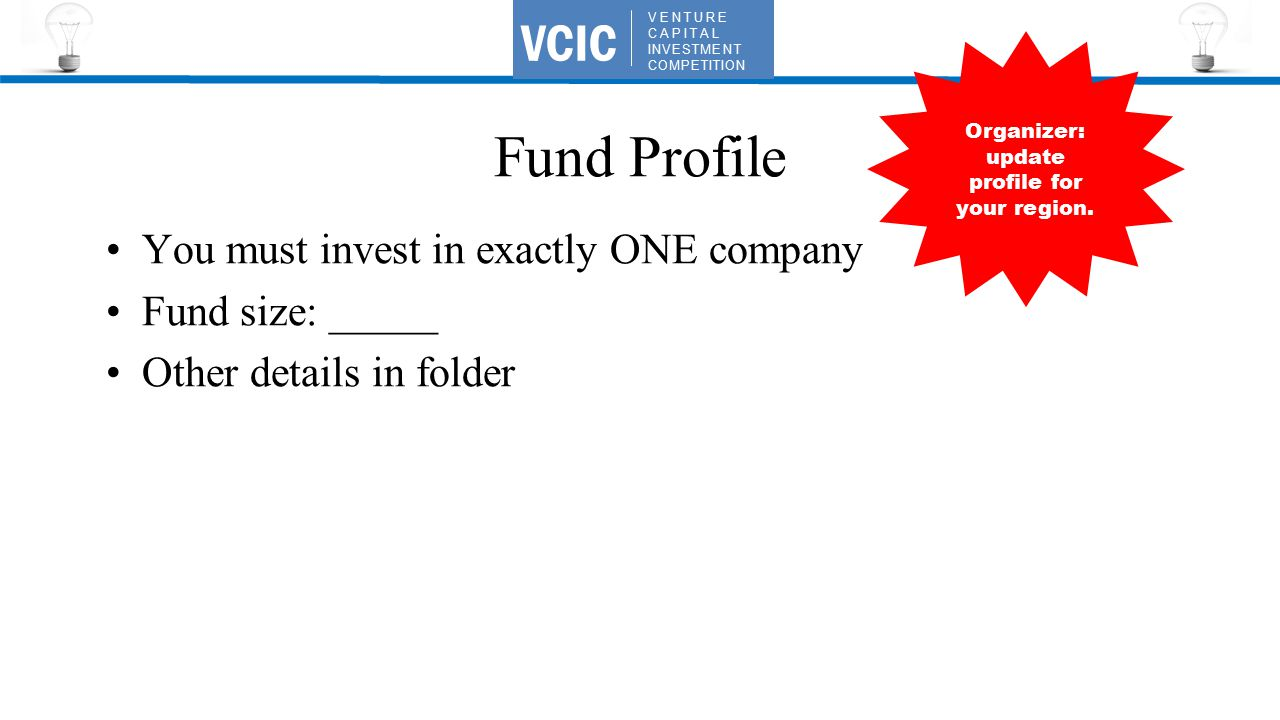 VENTURE CAPITAL INVESTMENT COMPETITION VCIC Fund Profile You must invest in exactly ONE company Fund size: _____ Other details in folder Organizer: update profile for your region.