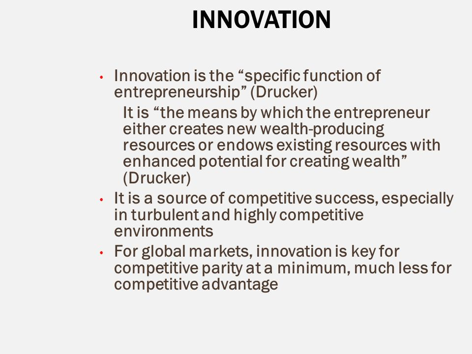 """INNOVATION Innovation is the """"specific function of entrepreneurship"""" (Drucker) It is """"the means by which the entrepreneur either creates new wealth-pr"""