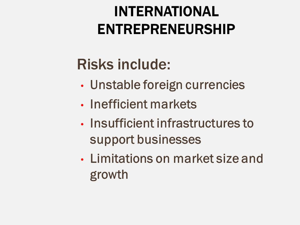 INTERNATIONAL ENTREPRENEURSHIP Risks include: Unstable foreign currencies Inefficient markets Insufficient infrastructures to support businesses Limit
