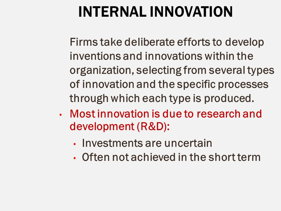 INTERNAL INNOVATION Firms take deliberate efforts to develop inventions and innovations within the organization, selecting from several types of innov