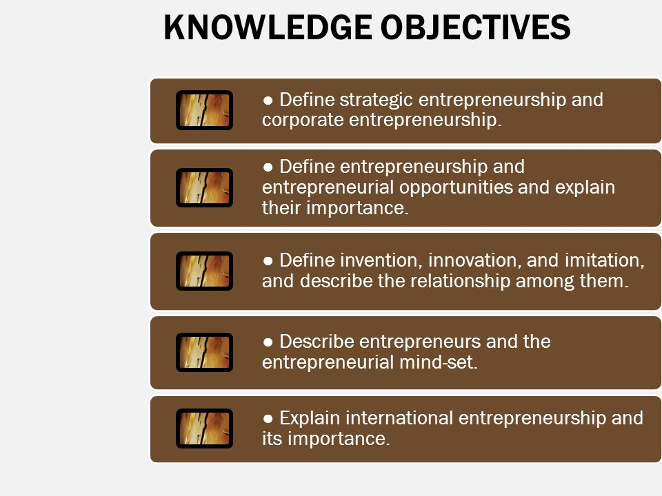 KNOWLEDGE OBJECTIVES ● Define strategic entrepreneurship and corporate entrepreneurship. ● Define entrepreneurship and entrepreneurial opportunities a