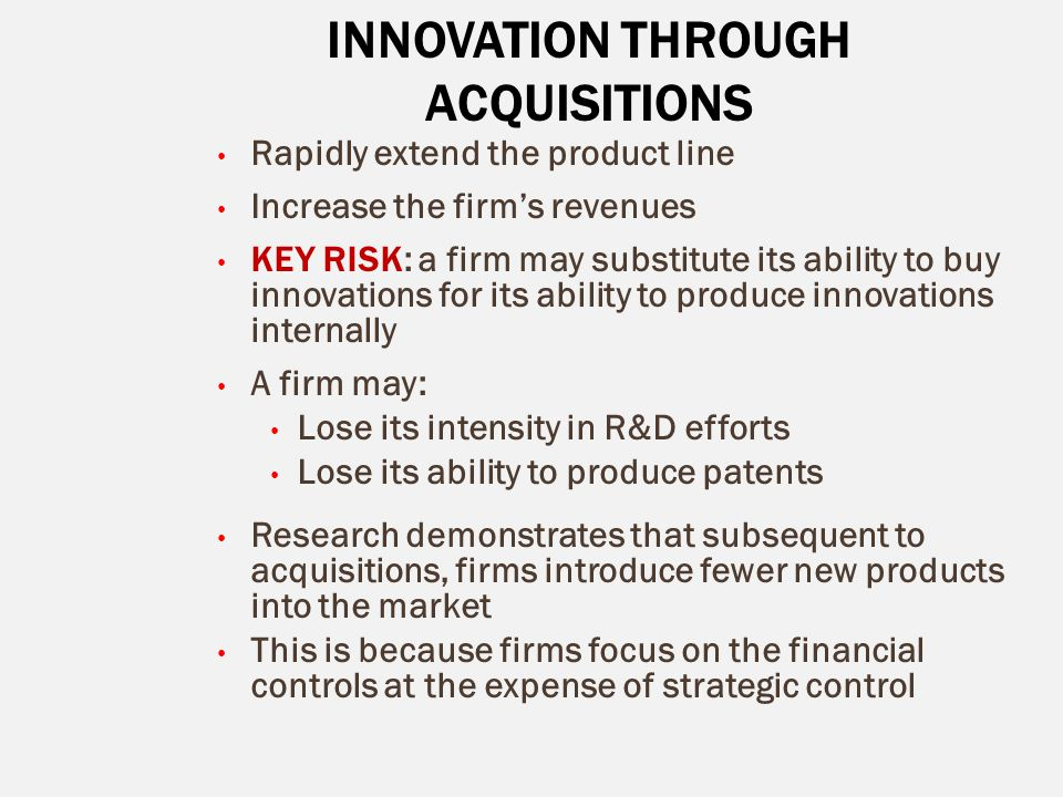 INNOVATION THROUGH ACQUISITIONS Rapidly extend the product line Increase the firm's revenues KEY RISK: a firm may substitute its ability to buy innova