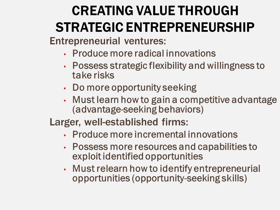 CREATING VALUE THROUGH STRATEGIC ENTREPRENEURSHIP Entrepreneurial ventures: Produce more radical innovations Possess strategic flexibility and willing