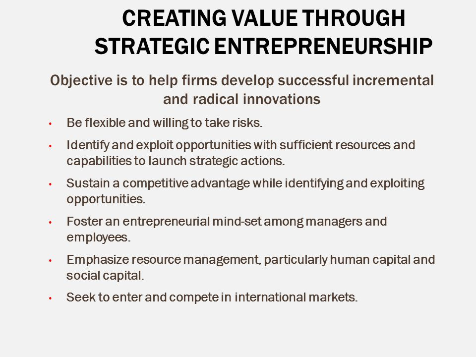 CREATING VALUE THROUGH STRATEGIC ENTREPRENEURSHIP Objective is to help firms develop successful incremental and radical innovations Be flexible and wi