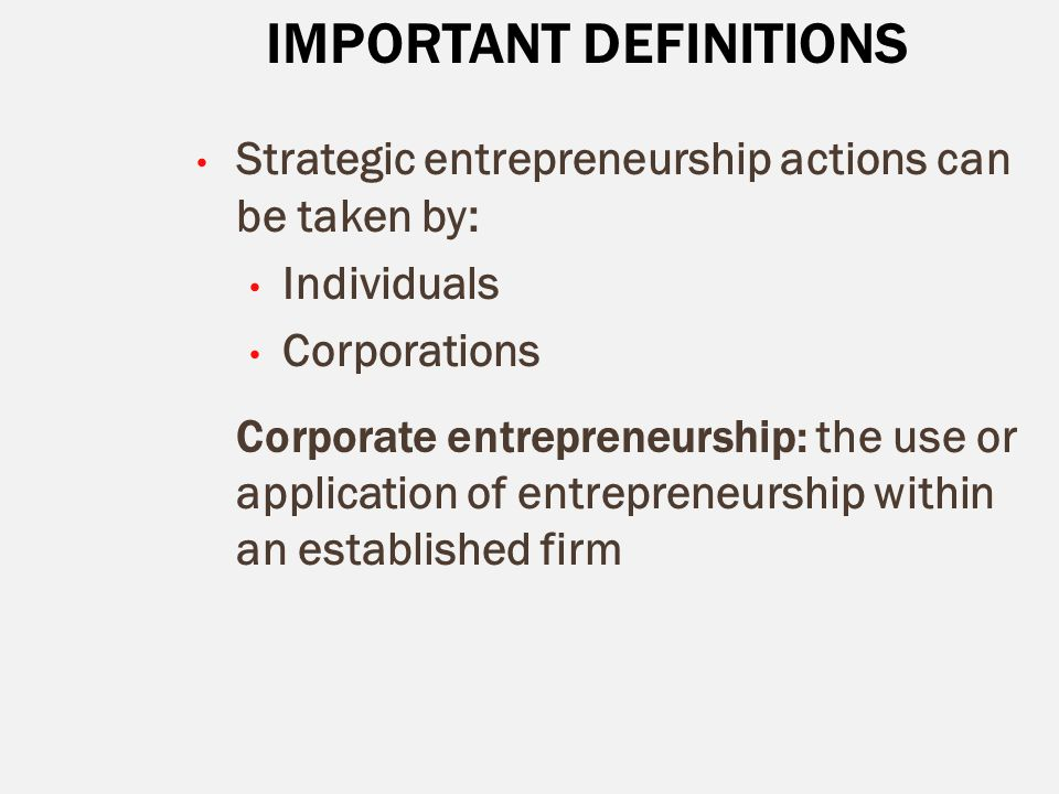 IMPORTANT DEFINITIONS Strategic entrepreneurship actions can be taken by: Individuals Corporations Corporate entrepreneurship: the use or application