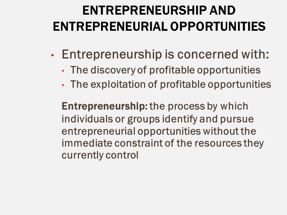ENTREPRENEURSHIP AND ENTREPRENEURIAL OPPORTUNITIES Entrepreneurship is concerned with: The discovery of profitable opportunities The exploitation of p