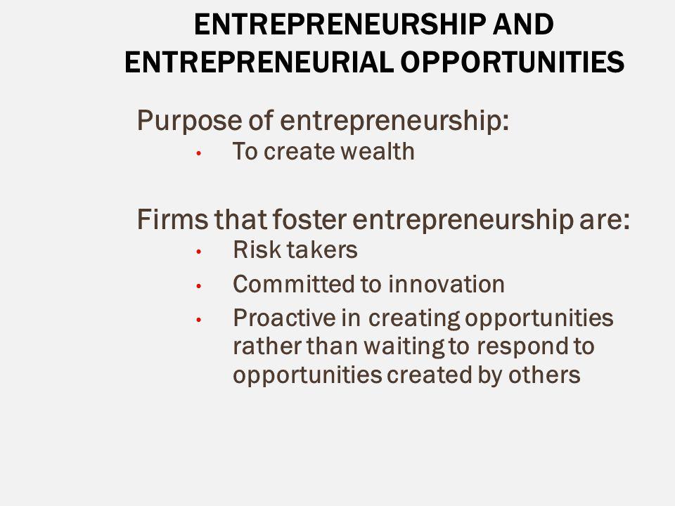 ENTREPRENEURSHIP AND ENTREPRENEURIAL OPPORTUNITIES Purpose of entrepreneurship: To create wealth Firms that foster entrepreneurship are: Risk takers C