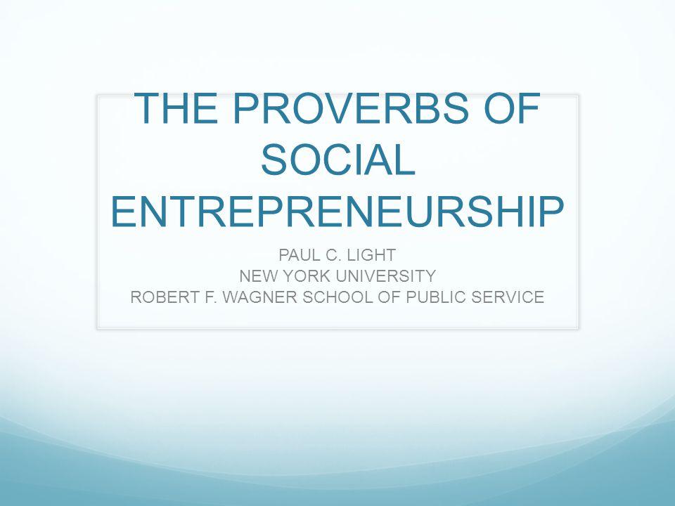 THE PROVERBS OF SOCIAL ENTREPRENEURSHIP PAUL C. LIGHT NEW YORK UNIVERSITY ROBERT F.