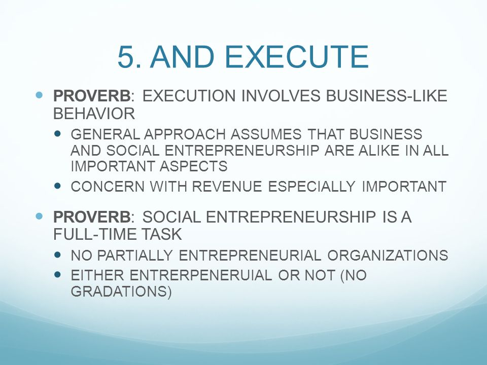5. AND EXECUTE PROVERB: EXECUTION INVOLVES BUSINESS-LIKE BEHAVIOR GENERAL APPROACH ASSUMES THAT BUSINESS AND SOCIAL ENTREPRENEURSHIP ARE ALIKE IN ALL