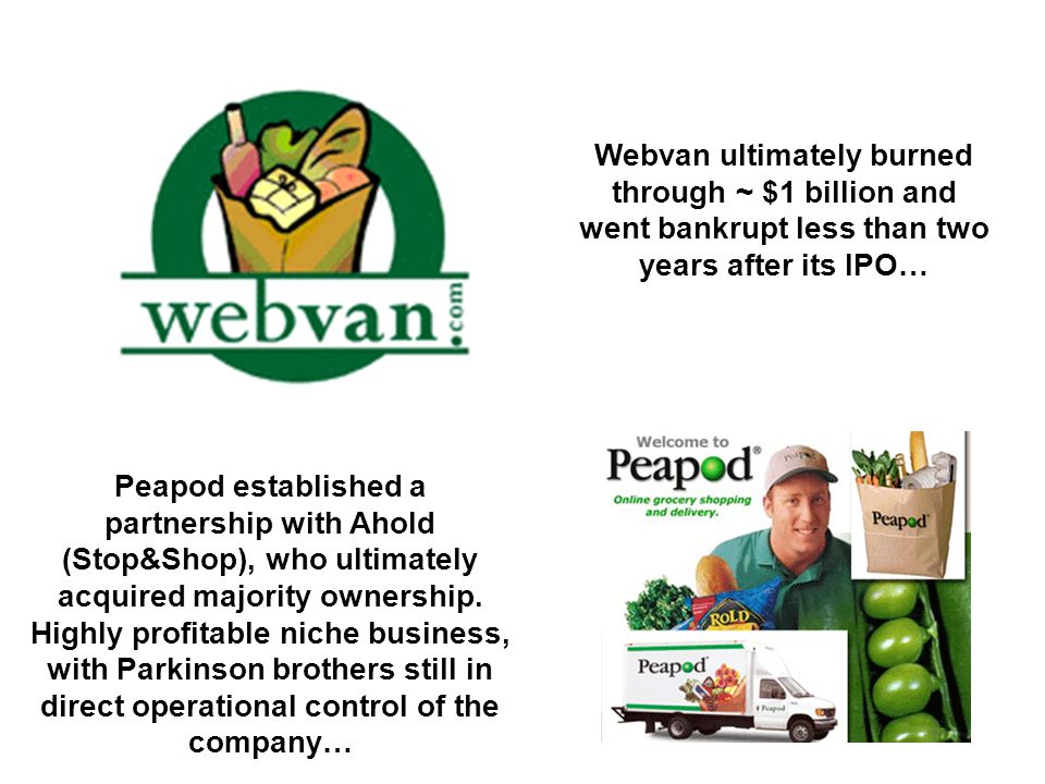 Webvan ultimately burned through ~ $1 billion and went bankrupt less than two years after its IPO… Peapod established a partnership with Ahold (Stop&S