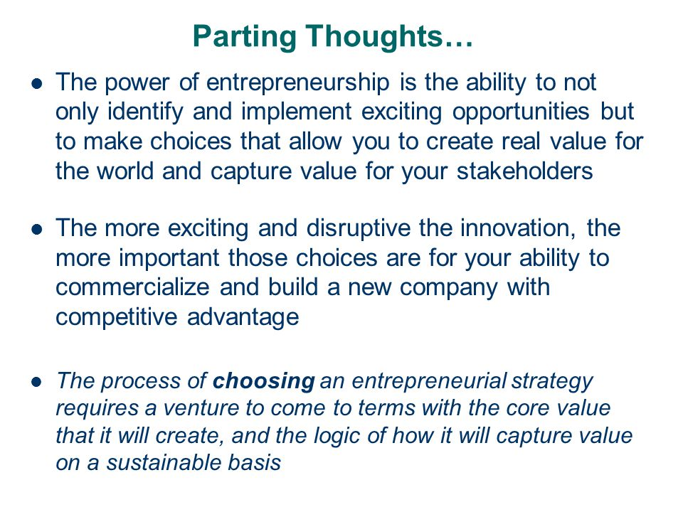 Parting Thoughts… The power of entrepreneurship is the ability to not only identify and implement exciting opportunities but to make choices that allo