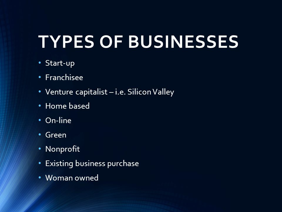 TYPES OF BUSINESSES Start-up Franchisee Venture capitalist – i.e.