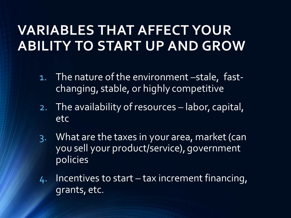 VARIABLES THAT AFFECT YOUR ABILITY TO START UP AND GROW 1.The nature of the environment –stale, fast- changing, stable, or highly competitive 2.The availability of resources – labor, capital, etc 3.What are the taxes in your area, market (can you sell your product/service), government policies 4.Incentives to start – tax increment financing, grants, etc.