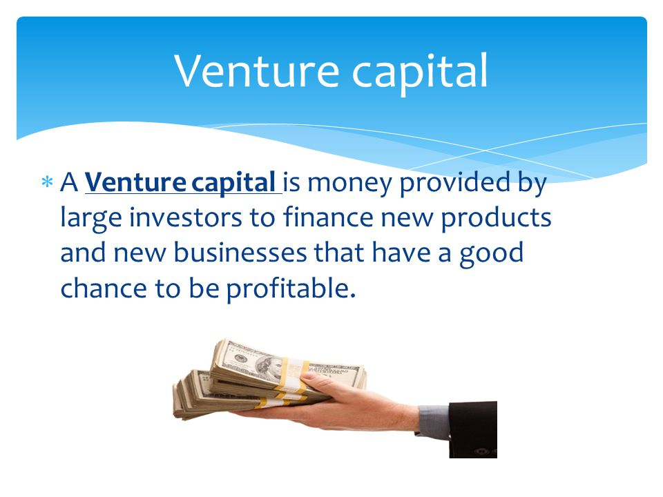  A Venture capital is money provided by large investors to finance new products and new businesses that have a good chance to be profitable. Venture