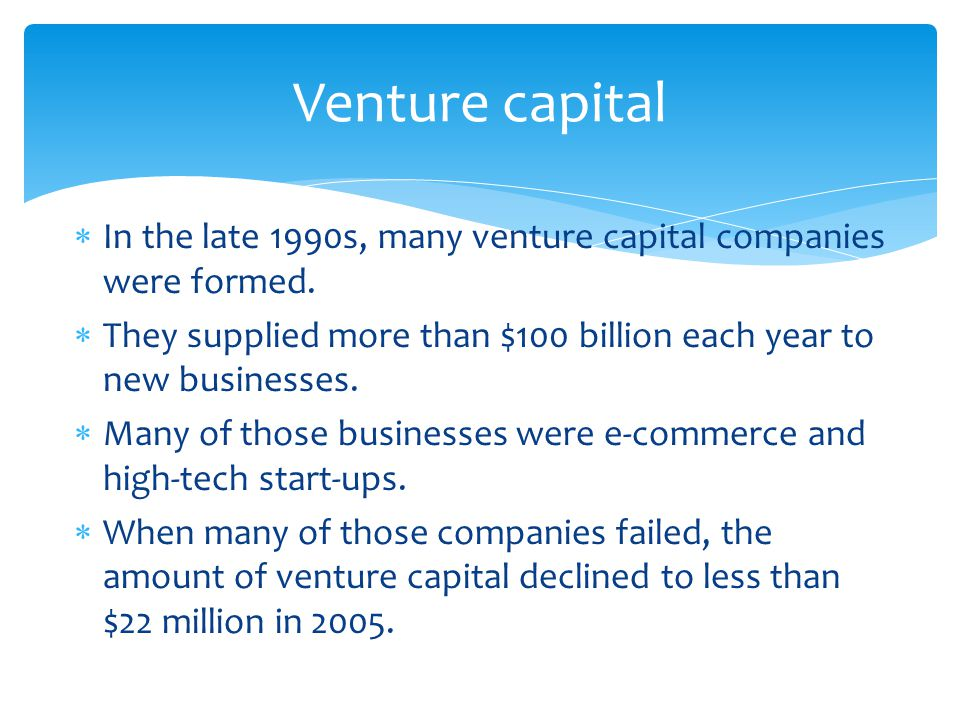  In the late 1990s, many venture capital companies were formed.  They supplied more than $100 billion each year to new businesses.  Many of those b