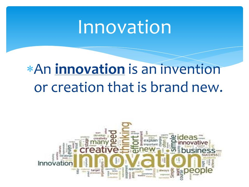  An innovation is an invention or creation that is brand new. Innovation