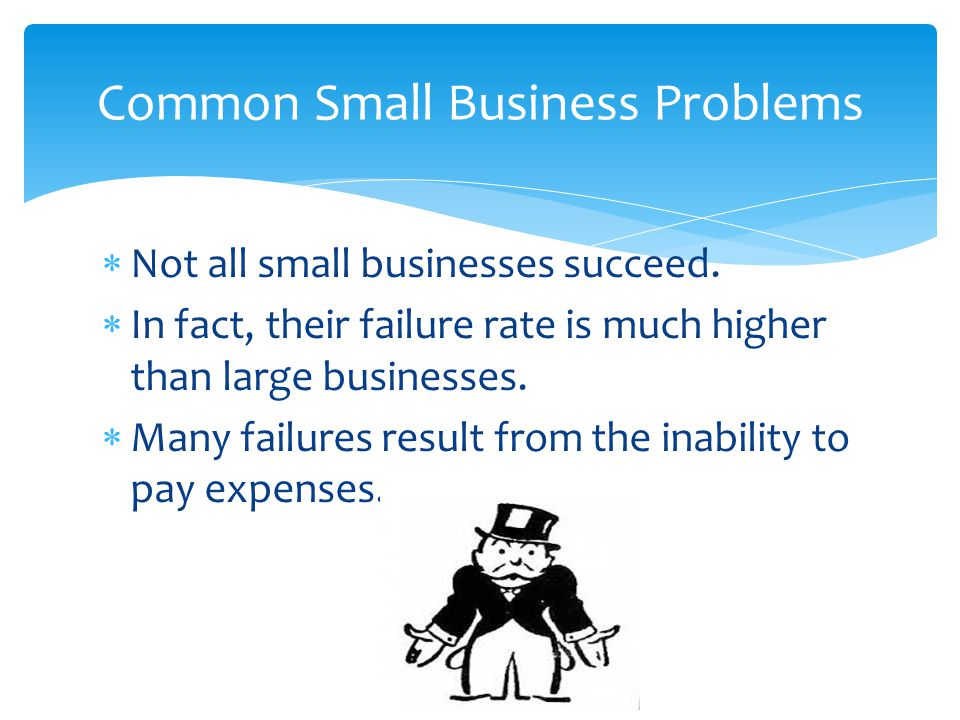  Not all small businesses succeed.  In fact, their failure rate is much higher than large businesses.  Many failures result from the inability to p