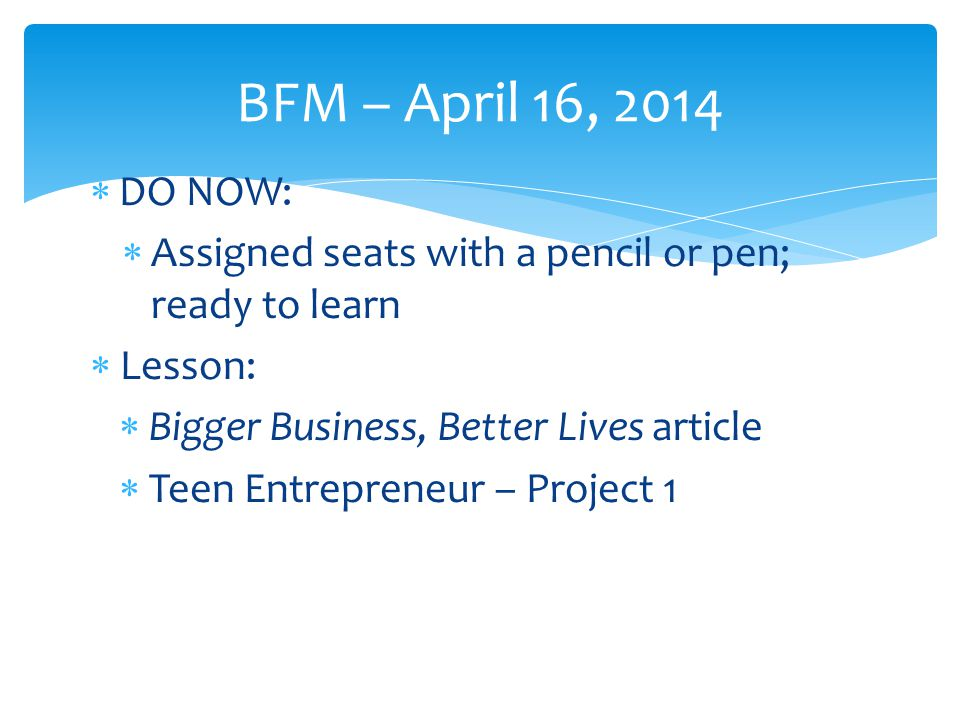  DO NOW:  Assigned seats with a pencil or pen; ready to learn  Lesson:  Bigger Business, Better Lives article  Teen Entrepreneur – Project 1 BFM