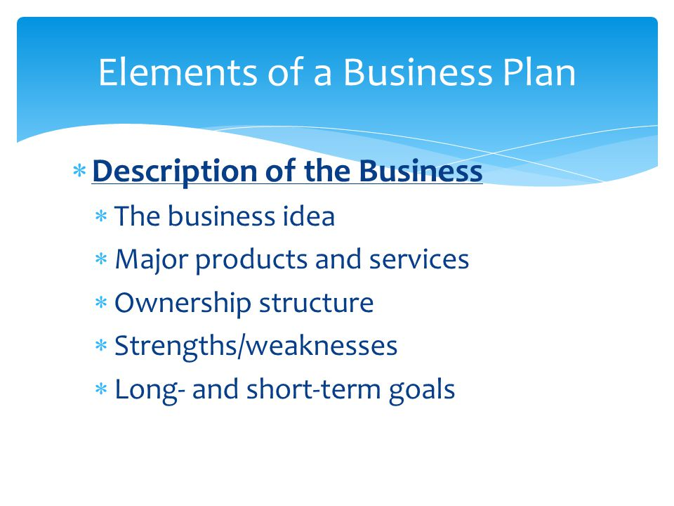  Description of the Business  The business idea  Major products and services  Ownership structure  Strengths/weaknesses  Long- and short-term go