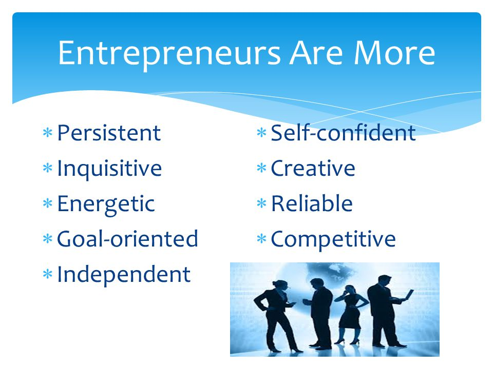 Entrepreneurs Are More  Persistent  Inquisitive  Energetic  Goal-oriented  Independent  Self-confident  Creative  Reliable  Competitive