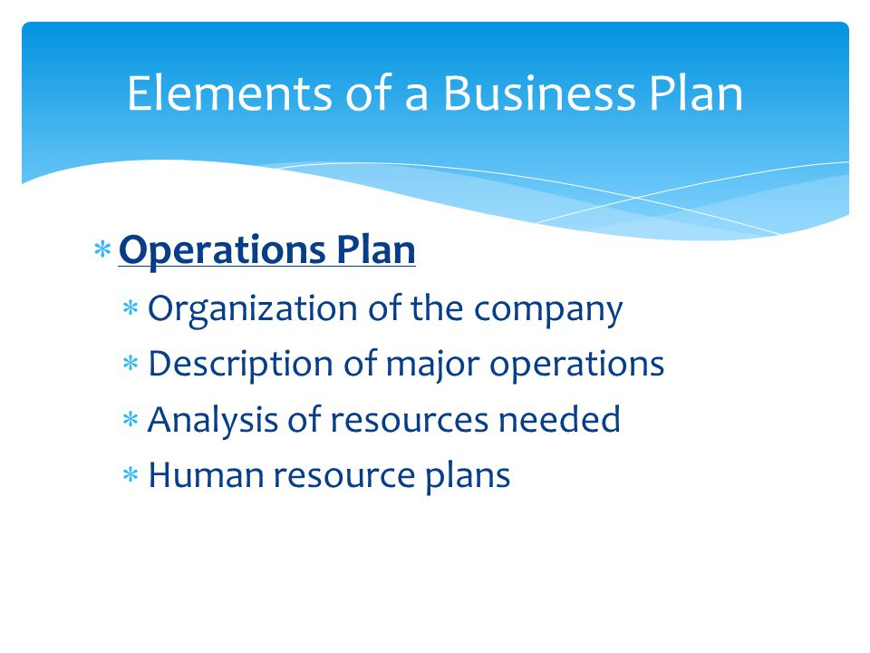  Operations Plan  Organization of the company  Description of major operations  Analysis of resources needed  Human resource plans Elements of a