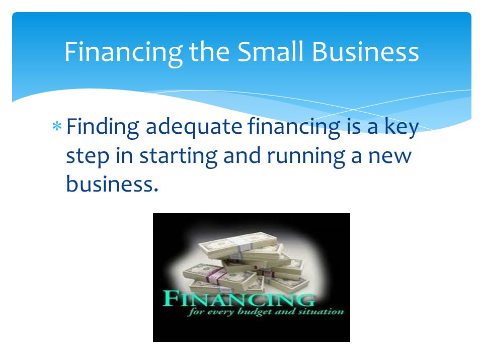  Finding adequate financing is a key step in starting and running a new business. Financing the Small Business