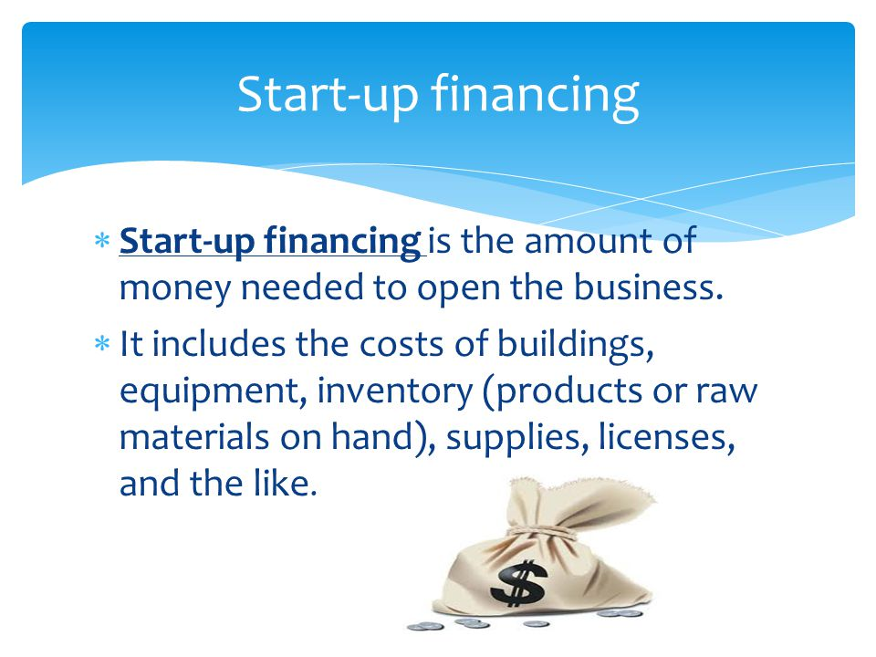  Start-up financing is the amount of money needed to open the business.  It includes the costs of buildings, equipment, inventory (products or raw m