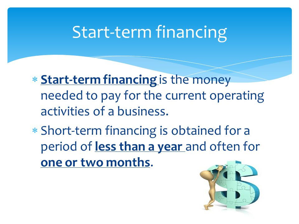  Start-term financing is the money needed to pay for the current operating activities of a business.  Short-term financing is obtained for a period