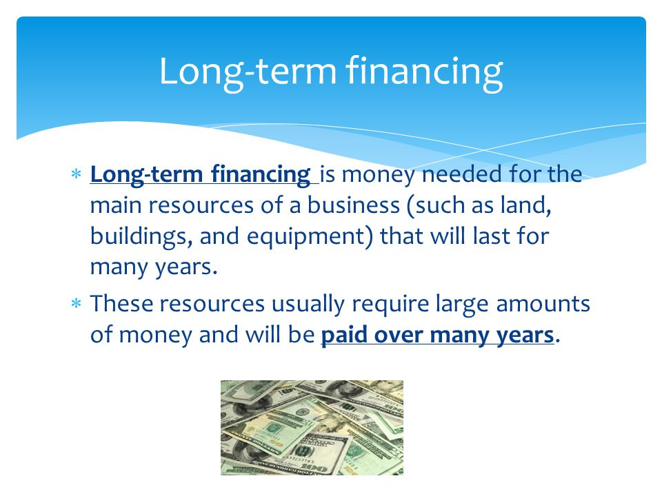  Long-term financing is money needed for the main resources of a business (such as land, buildings, and equipment) that will last for many years.  T