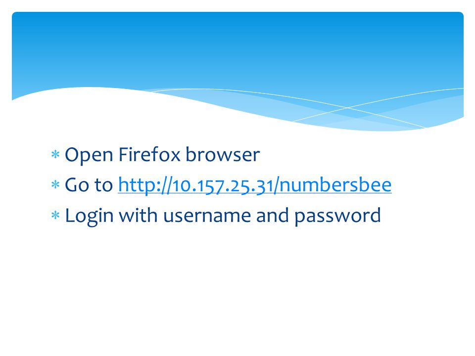  Open Firefox browser  Go to http://10.157.25.31/numbersbeehttp://10.157.25.31/numbersbee  Login with username and password