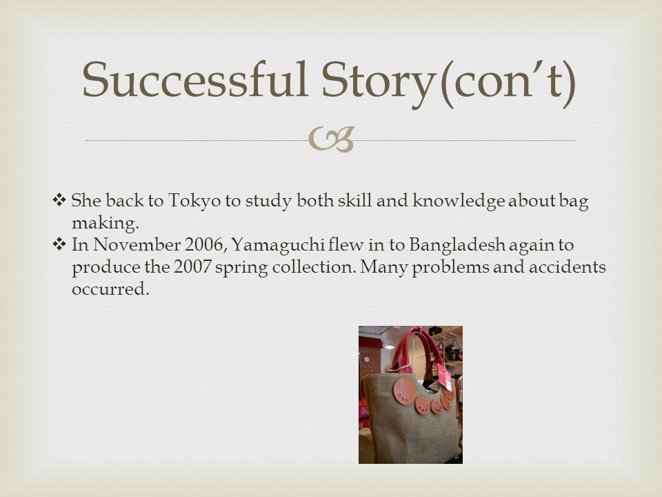  Successful Story(con't)  She back to Tokyo to study both skill and knowledge about bag making.