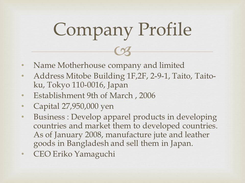  Name Motherhouse company and limited Address Mitobe Building 1F,2F, 2-9-1, Taito, Taito- ku, Tokyo 110-0016, Japan Establishment 9th of March, 2006 Capital 27,950,000 yen Business : Develop apparel products in developing countries and market them to developed countries.