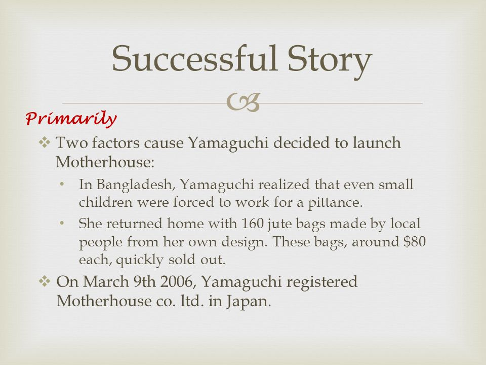   Two factors cause Yamaguchi decided to launch Motherhouse: In Bangladesh, Yamaguchi realized that even small children were forced to work for a pittance.