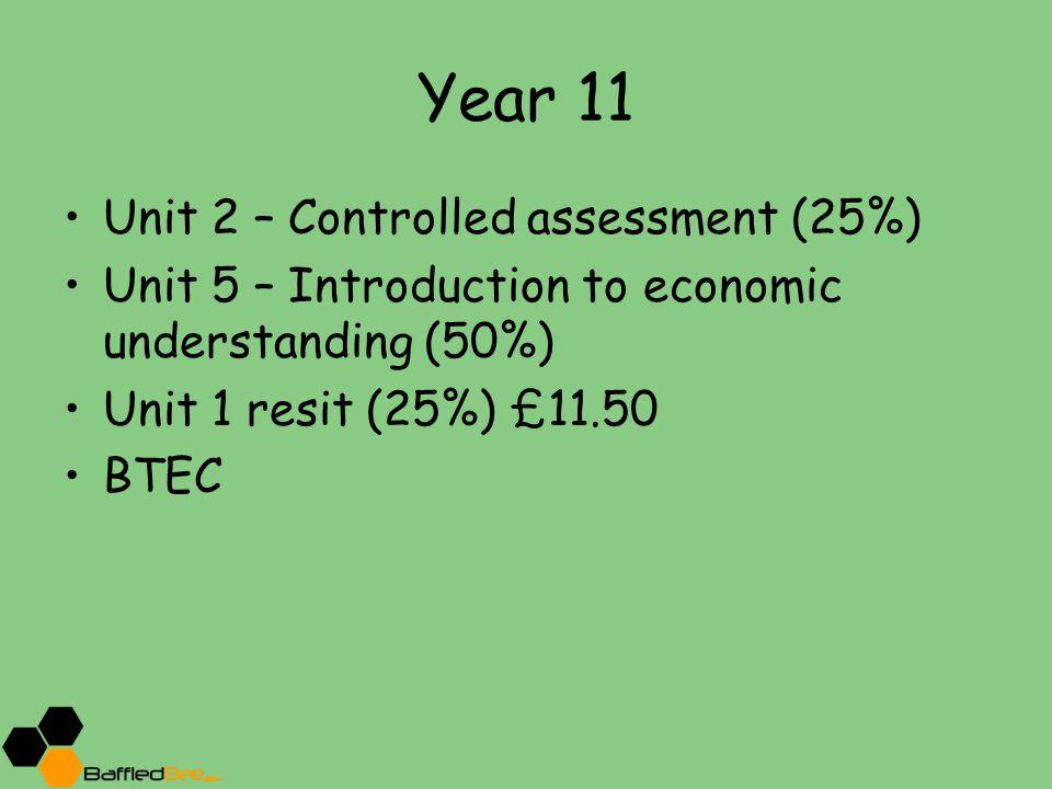 Year 11 Unit 2 – Controlled assessment (25%) Unit 5 – Introduction to economic understanding (50%) Unit 1 resit (25%) £11.50 BTEC