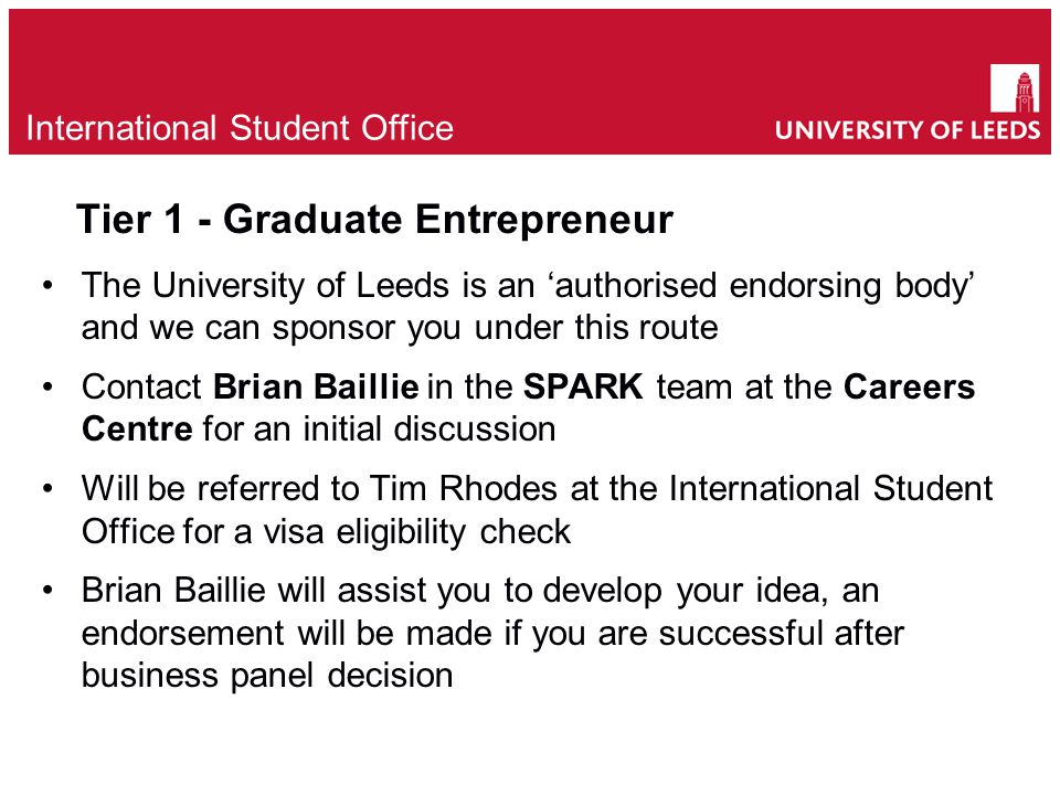 Tier 1 - Graduate Entrepreneur The University of Leeds is an 'authorised endorsing body' and we can sponsor you under this route Contact Brian Baillie in the SPARK team at the Careers Centre for an initial discussion Will be referred to Tim Rhodes at the International Student Office for a visa eligibility check Brian Baillie will assist you to develop your idea, an endorsement will be made if you are successful after business panel decision e International Student Office
