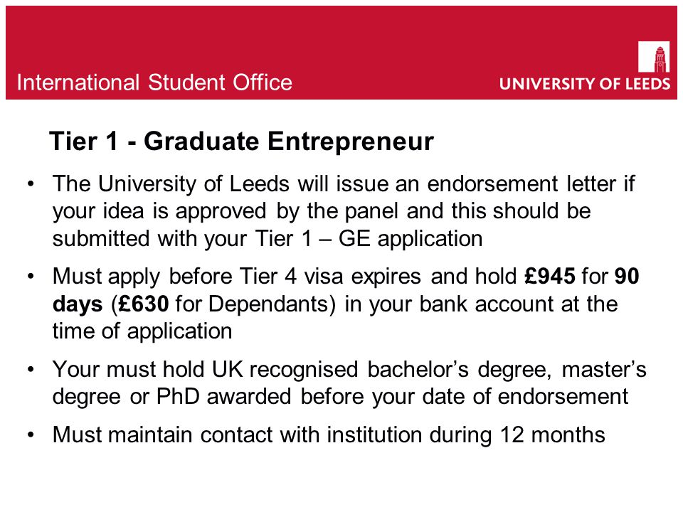 Tier 1 - Graduate Entrepreneur The University of Leeds will issue an endorsement letter if your idea is approved by the panel and this should be submitted with your Tier 1 – GE application Must apply before Tier 4 visa expires and hold £945 for 90 days (£630 for Dependants) in your bank account at the time of application Your must hold UK recognised bachelor's degree, master's degree or PhD awarded before your date of endorsement Must maintain contact with institution during 12 months e International Student Office
