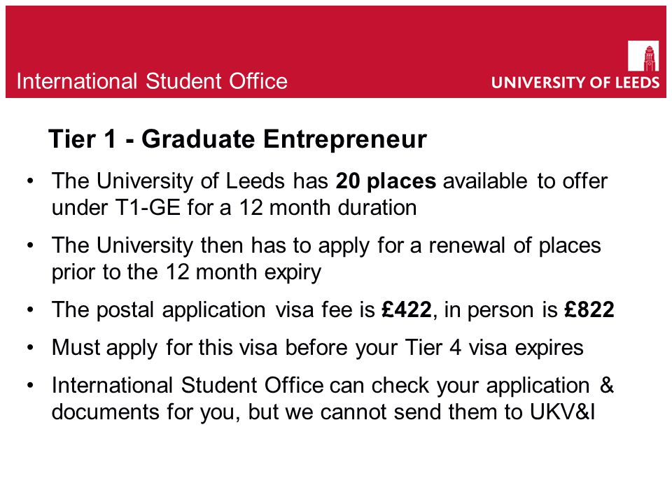 Tier 1 - Graduate Entrepreneur The University of Leeds has 20 places available to offer under T1-GE for a 12 month duration The University then has to apply for a renewal of places prior to the 12 month expiry The postal application visa fee is £422, in person is £822 Must apply for this visa before your Tier 4 visa expires International Student Office can check your application & documents for you, but we cannot send them to UKV&I e International Student Office
