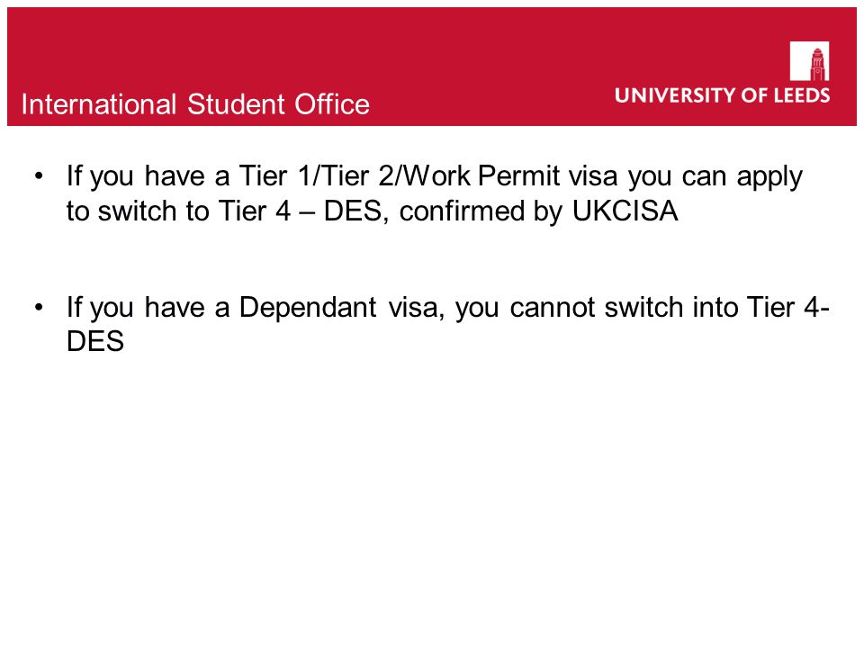 If you have a Tier 1/Tier 2/Work Permit visa you can apply to switch to Tier 4 – DES, confirmed by UKCISA If you have a Dependant visa, you cannot switch into Tier 4- DES International Student Office