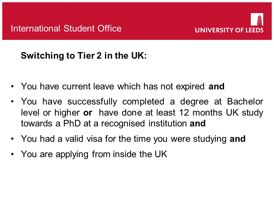 Switching to Tier 2 in the UK: You have current leave which has not expired and You have successfully completed a degree at Bachelor level or higher or have done at least 12 months UK study towards a PhD at a recognised institution and You had a valid visa for the time you were studying and You are applying from inside the UK International Student Office