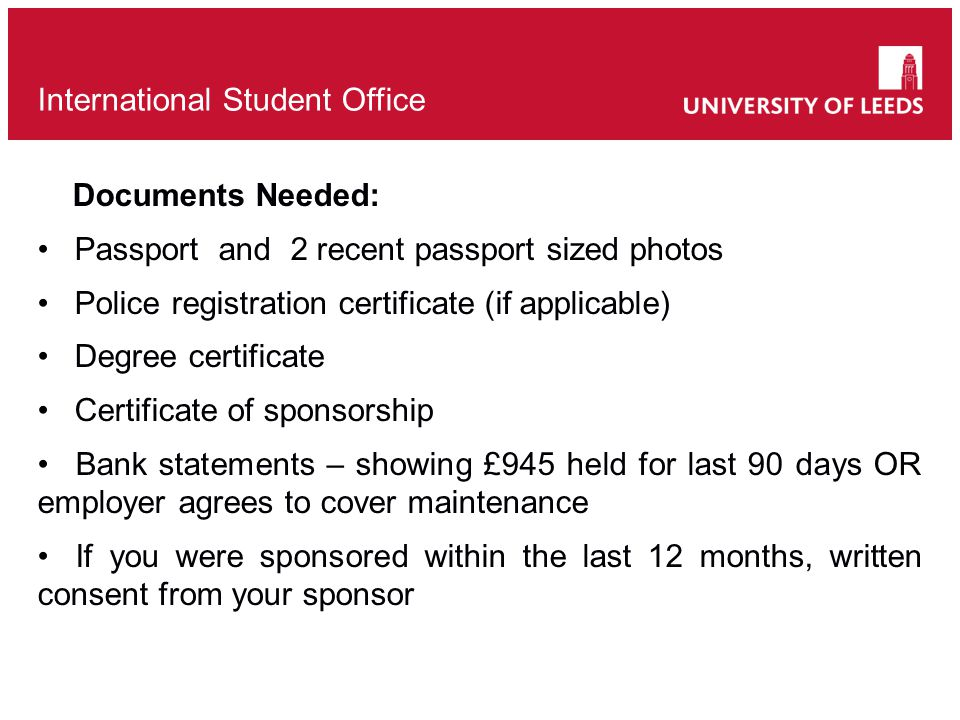 Documents Needed: Passport and 2 recent passport sized photos Police registration certificate (if applicable) Degree certificate Certificate of sponsorship Bank statements – showing £945 held for last 90 days OR employer agrees to cover maintenance If you were sponsored within the last 12 months, written consent from your sponsor International Student Office