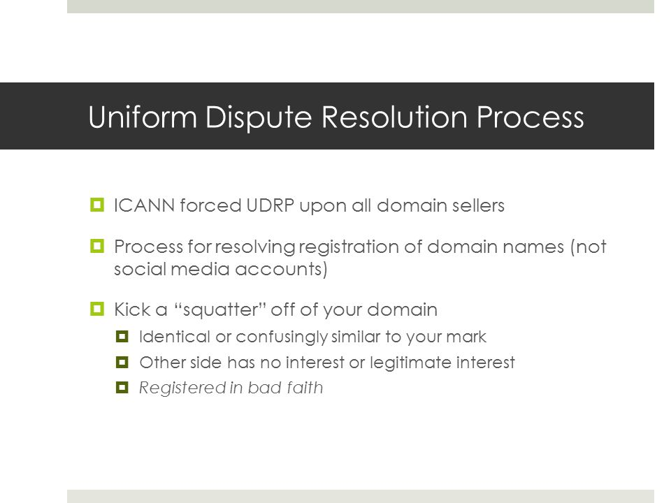 Uniform Dispute Resolution Process  ICANN forced UDRP upon all domain sellers  Process for resolving registration of domain names (not social media
