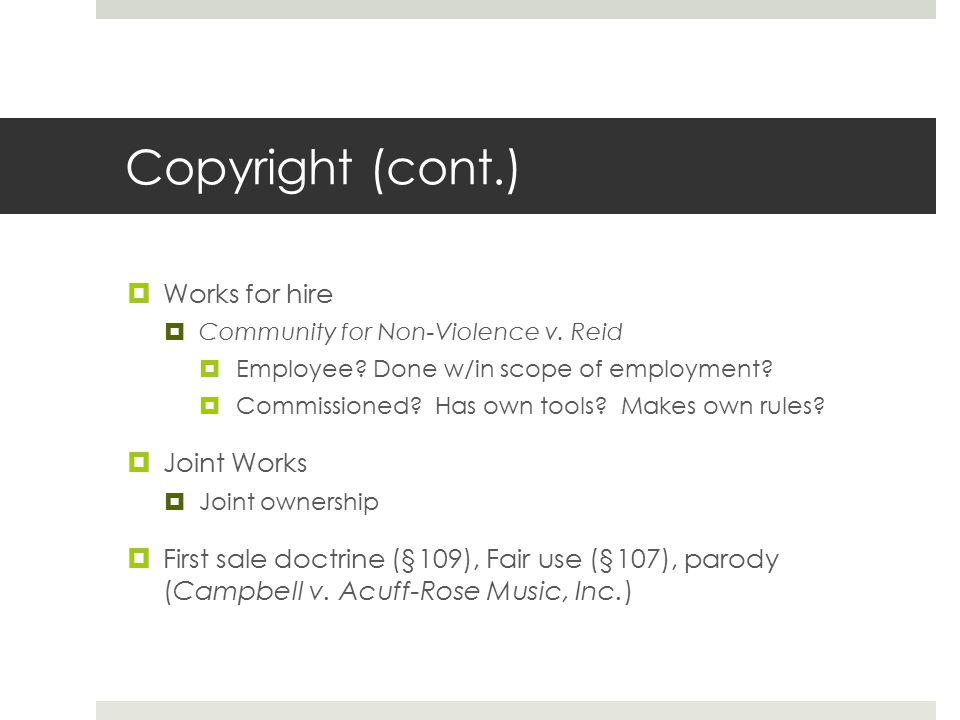 Copyright (cont.)  Works for hire  Community for Non-Violence v. Reid  Employee? Done w/in scope of employment?  Commissioned? Has own tools? Make