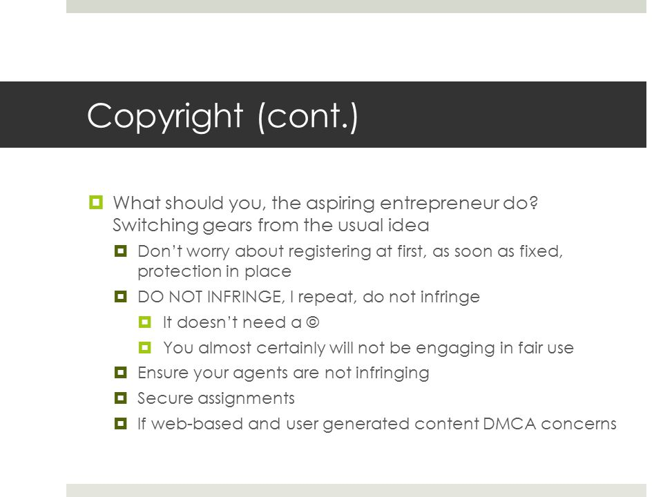 Copyright (cont.)  What should you, the aspiring entrepreneur do? Switching gears from the usual idea  Don't worry about registering at first, as so