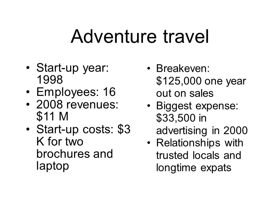 Adventure travel Start-up year: 1998 Employees: 16 2008 revenues: $11 M Start-up costs: $3 K for two brochures and laptop Breakeven: $125,000 one year out on sales Biggest expense: $33,500 in advertising in 2000 Relationships with trusted locals and longtime expats