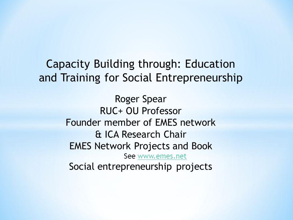 Capacity Building through: Education and Training for Social Entrepreneurship Roger Spear RUC+ OU Professor Founder member of EMES network & ICA Resea