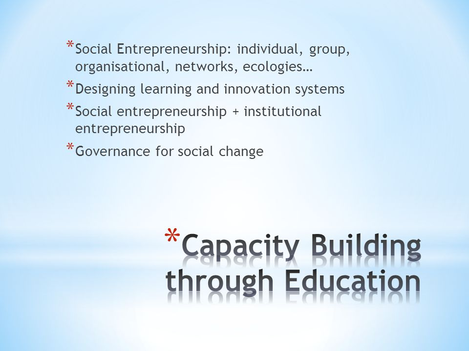 * Social Entrepreneurship: individual, group, organisational, networks, ecologies… * Designing learning and innovation systems * Social entrepreneursh
