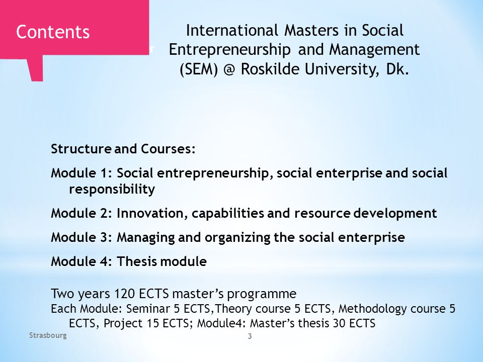 3 Structure and Courses: Module 1: Social entrepreneurship, social enterprise and social responsibility Module 2: Innovation, capabilities and resource development Module 3: Managing and organizing the social enterprise Module 4: Thesis module Two years 120 ECTS master's programme Each Module: Seminar 5 ECTS,Theory course 5 ECTS, Methodology course 5 ECTS, Project 15 ECTS; Module4: Master's thesis 30 ECTS Roskilde Universitetscenter Contents International Masters in Social Entrepreneurship and Management (SEM) @ Roskilde University, Dk.